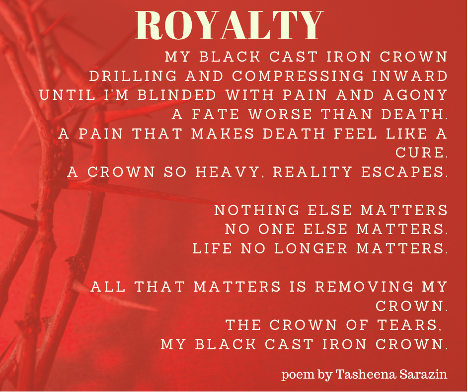 Royalty. My black cast iron crown drilling and compressing inward until I'm blinded with pain and agony a fate worse than death. A pain that makes death feel like a cure. A crown so heavy, reality escapes. Nothing else matters. No one else matters. Life no longer matters. All that matters is removing my crown. The crown of tears. My black cast iron crown. Poem by Tasheena Sarazin