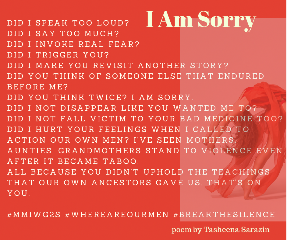 I Am Sorry. Did I speak too loud? Did I say too much? Did I invoke real fear? Did I trigger you? Did I make you revisit another story? Did you think of someone else that endured before me? Did you think twice? I am sorry. Did I not disappear like you wanted me to? Did I not fall victim to your bad medicine too? Did I hurt your feelings when I called to action our own men? I've seen mothers, aunties, grandmothers stand to violence even after it became taboo. All because you didn't uphold the teachings that our own ancestors gave us. That's on you. Poem by Tasheena Sarazin